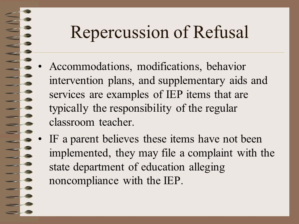 Repercussion of Refusal Accommodations, modifications, behavior intervention plans, and supplementary aids and services are examples of IEP items that