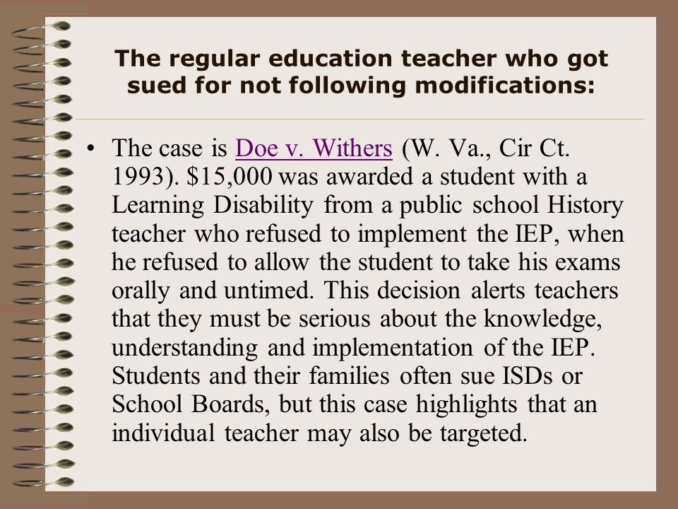 The regular education teacher who got sued for not following modifications: The case is Doe v. Withers (W. Va., Cir Ct. 1993). $15,000 was awarded a s
