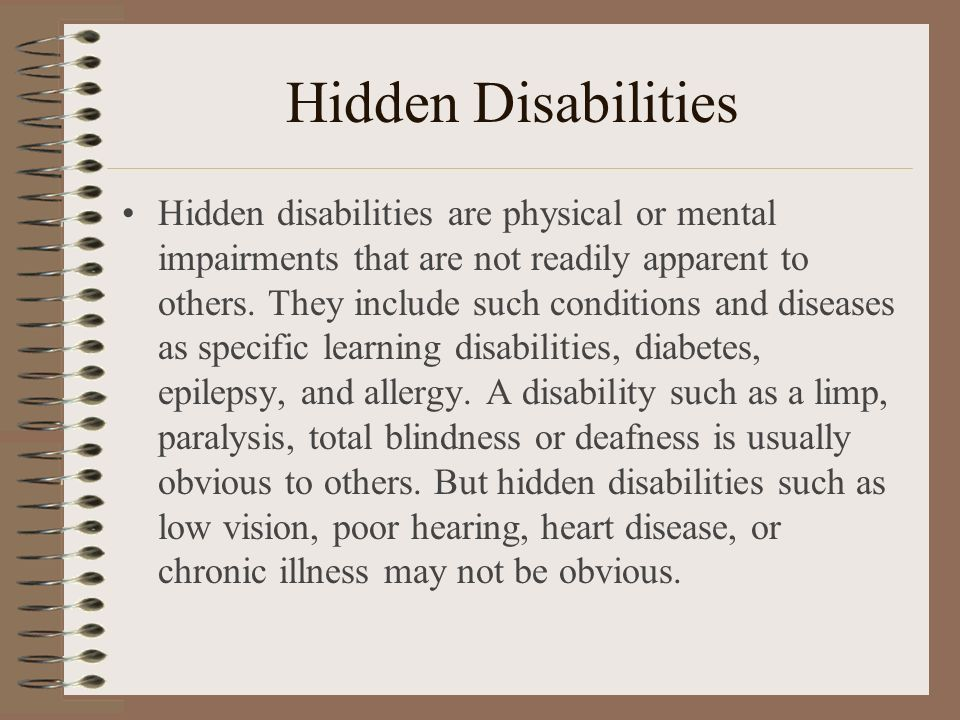 Hidden Disabilities Hidden disabilities are physical or mental impairments that are not readily apparent to others. They include such conditions and d