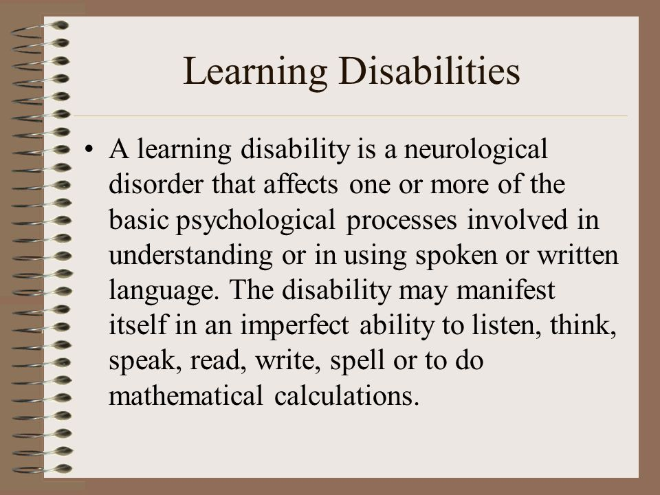 Learning Disabilities A learning disability is a neurological disorder that affects one or more of the basic psychological processes involved in under
