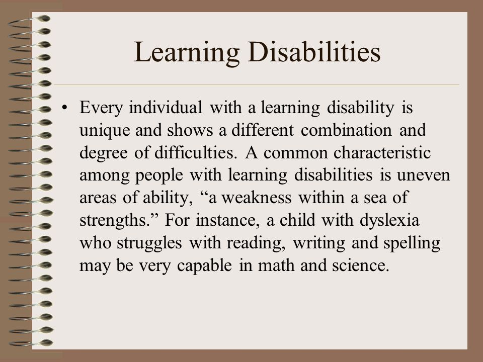 Learning Disabilities Every individual with a learning disability is unique and shows a different combination and degree of difficulties. A common cha