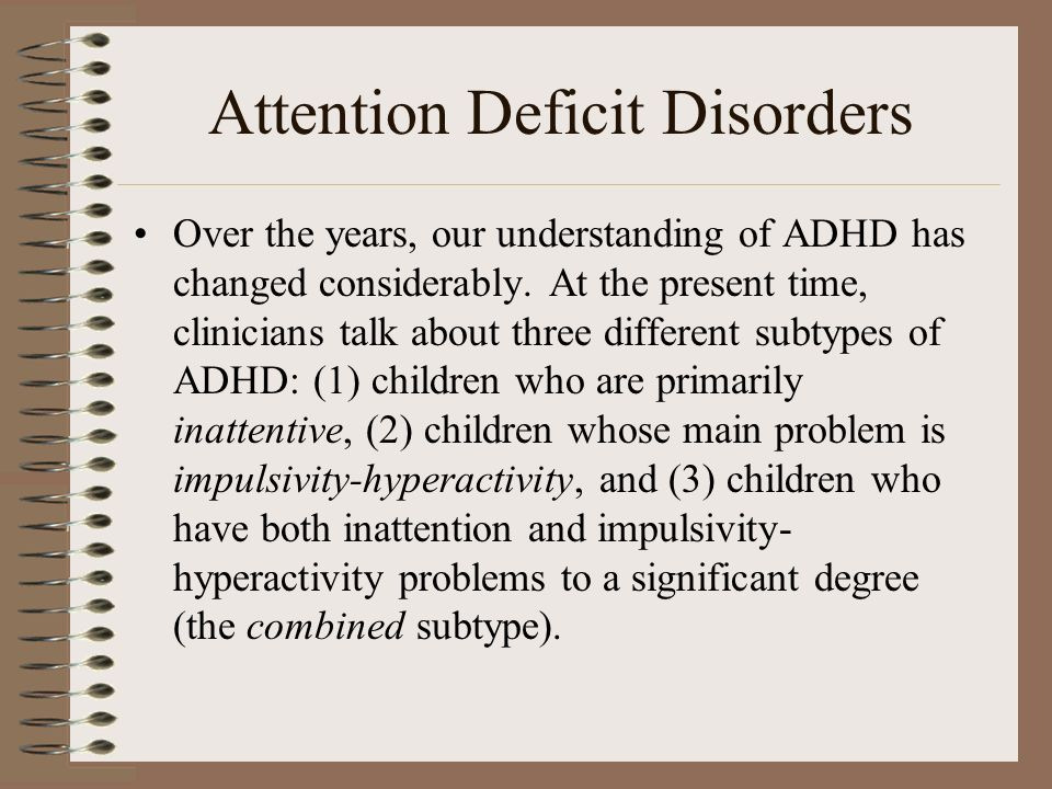 Attention Deficit Disorders Over the years, our understanding of ADHD has changed considerably. At the present time, clinicians talk about three diffe