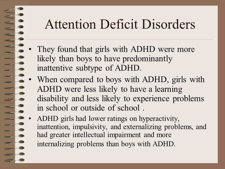 Attention Deficit Disorders They found that girls with ADHD were more likely than boys to have predominantly inattentive subtype of ADHD. When compare