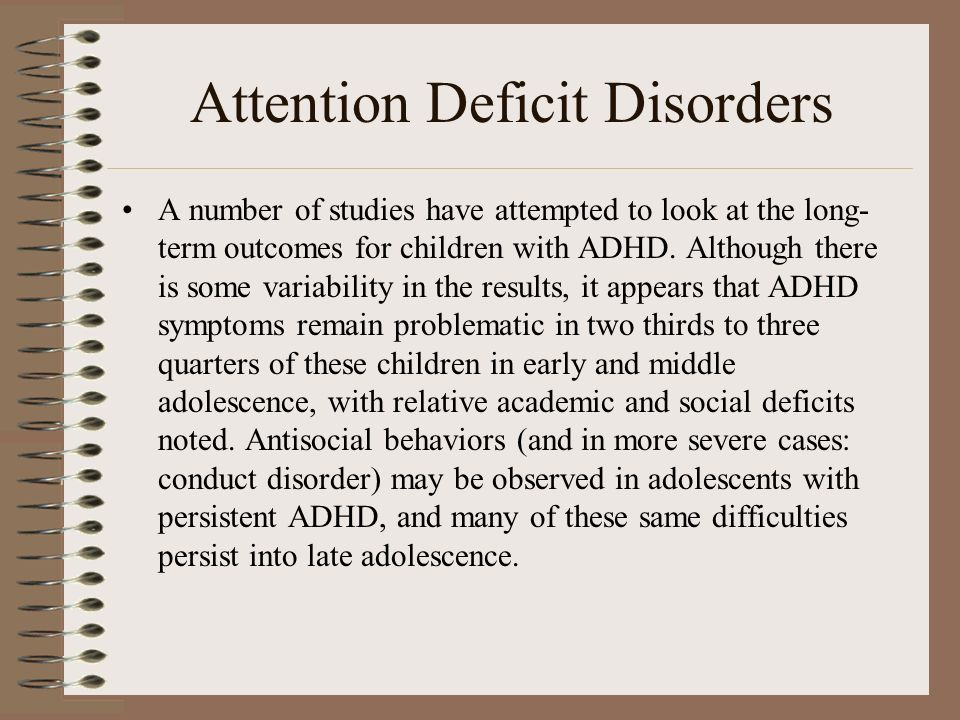 Attention Deficit Disorders A number of studies have attempted to look at the long- term outcomes for children with ADHD. Although there is some varia