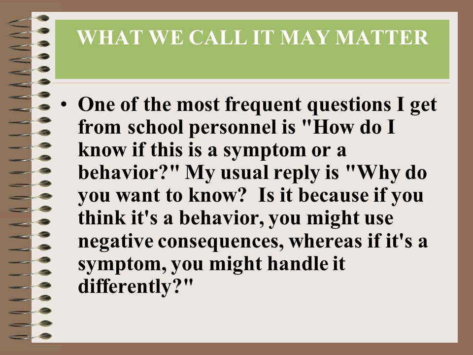WHAT WE CALL IT MAY MATTER One of the most frequent questions I get from school personnel is