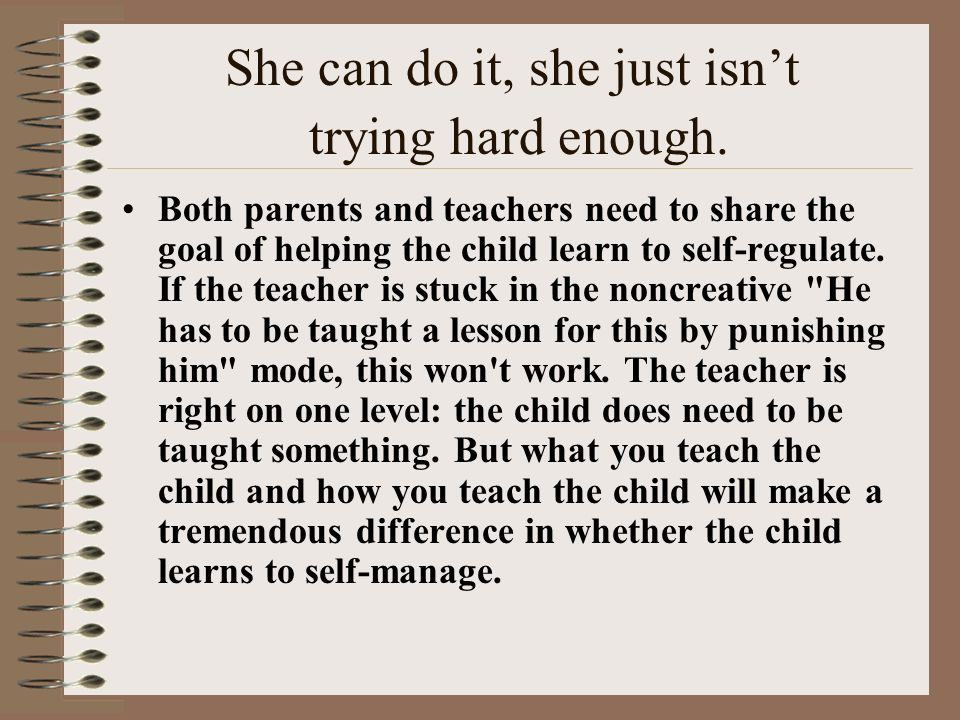 She can do it, she just isnt trying hard enough. Both parents and teachers need to share the goal of helping the child learn to self-regulate. If the