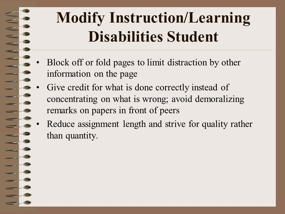 Modify Instruction/Learning Disabilities Student Block off or fold pages to limit distraction by other information on the page Give credit for what is