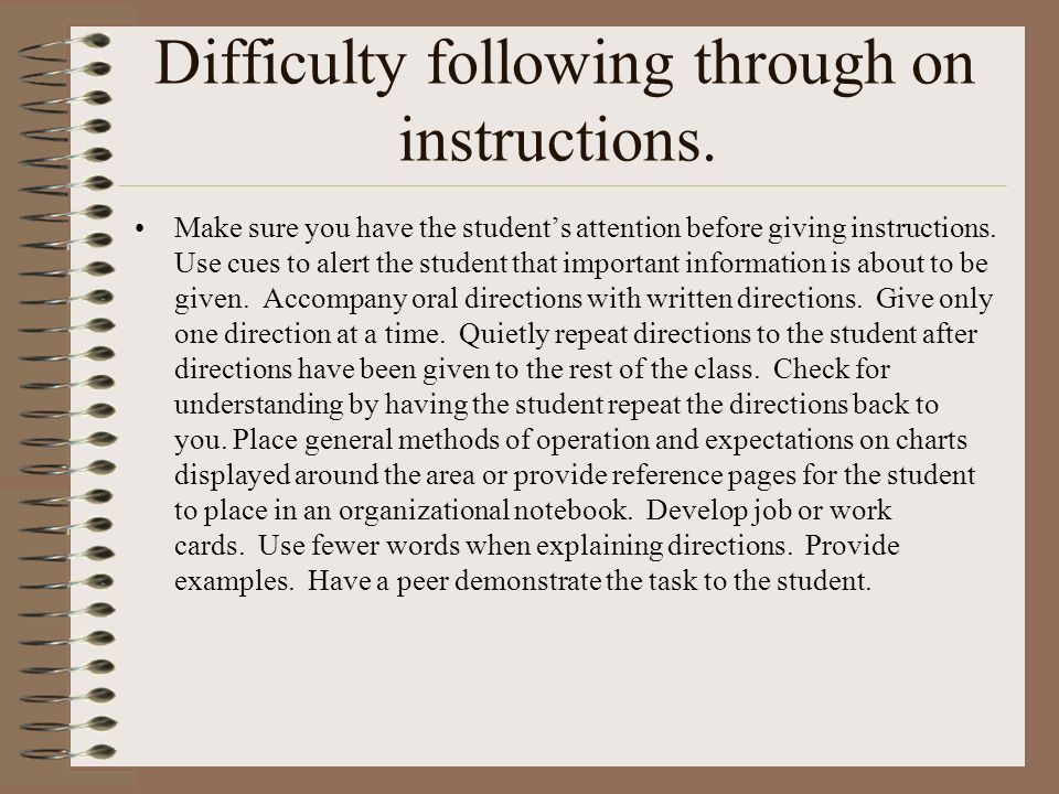 Difficulty following through on instructions. Make sure you have the students attention before giving instructions. Use cues to alert the student that