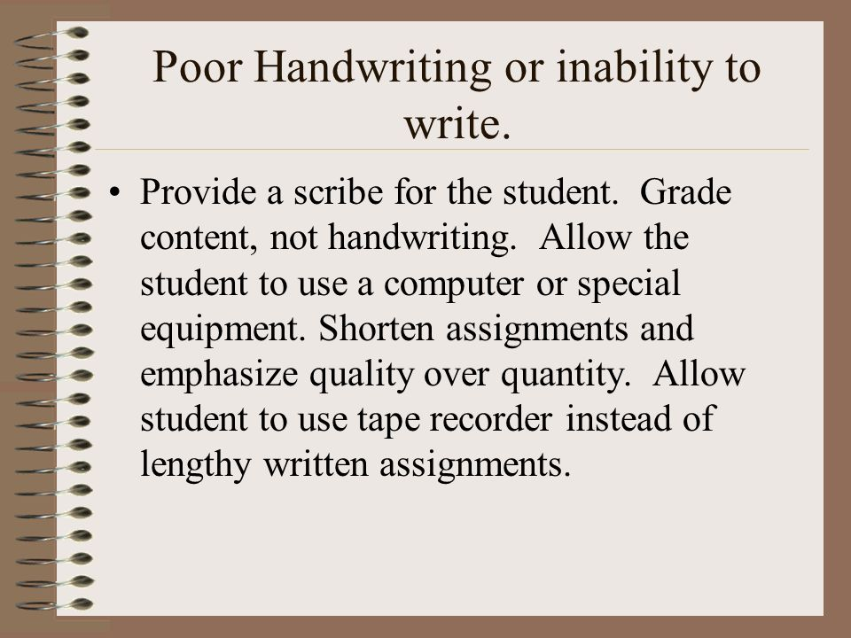Poor Handwriting or inability to write. Provide a scribe for the student. Grade content, not handwriting. Allow the student to use a computer or speci