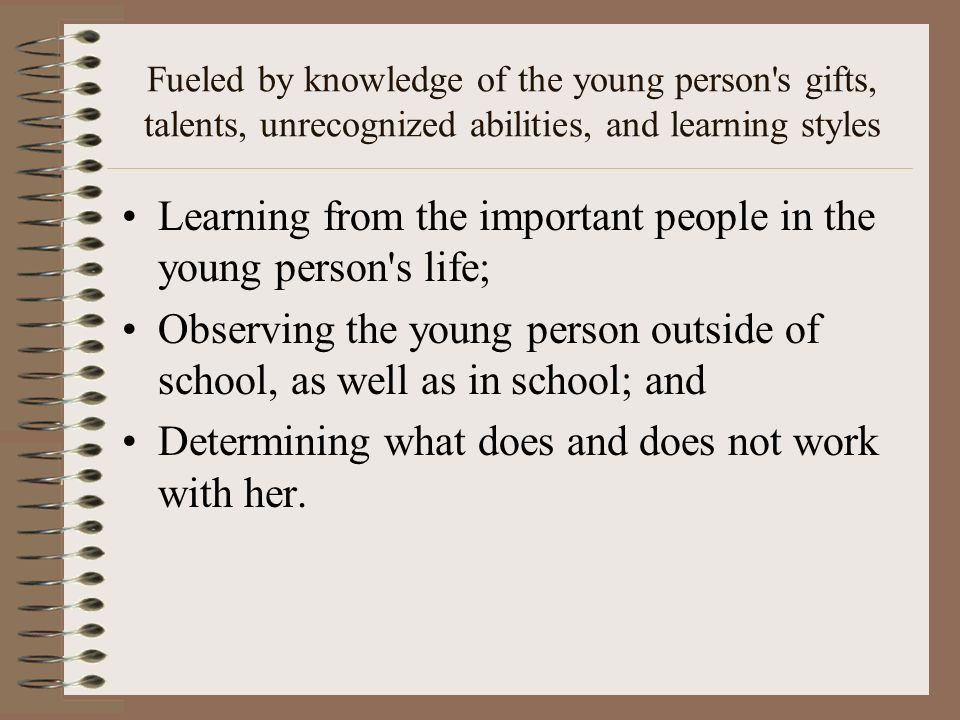 Fueled by knowledge of the young person's gifts, talents, unrecognized abilities, and learning styles Learning from the important people in the young