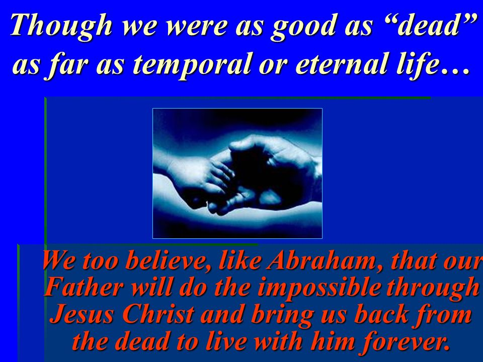 Though we were as good as dead as far as temporal or eternal life… We too believe, like Abraham, that our Father will do the impossible through Jesus