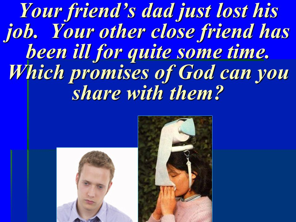 Your friends dad just lost his job. Your other close friend has been ill for quite some time. Which promises of God can you share with them?