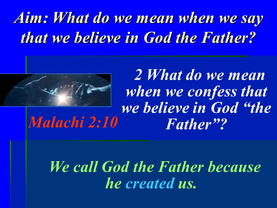 Aim: What do we mean when we say that we believe in God the Father? 2 What do we mean when we confess that we believe in God the Father? Malachi 2:10