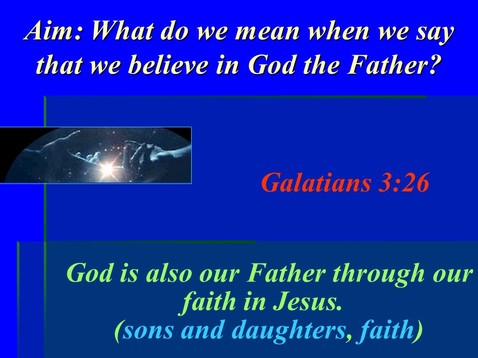 Aim: What do we mean when we say that we believe in God the Father? Galatians 3:26 God is also our Father through our faith in Jesus. (sons and daught