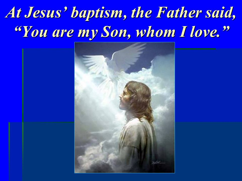 At Jesus baptism, the Father said, You are my Son, whom I love.