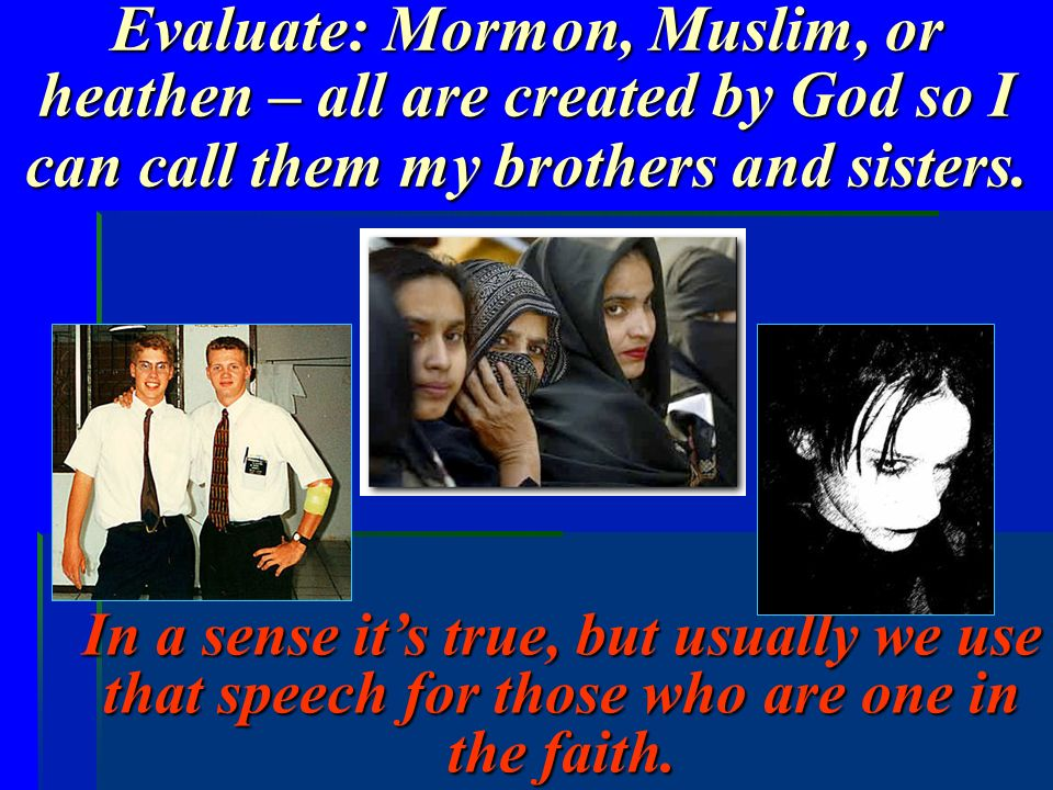 Evaluate: Mormon, Muslim, or heathen – all are created by God so I can call them my brothers and sisters. In a sense its true, but usually we use that