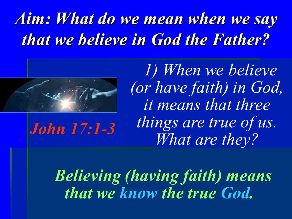 Aim: What do we mean when we say that we believe in God the Father? 1) When we believe (or have faith) in God, it means that three things are true of