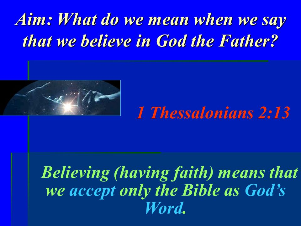 Aim: What do we mean when we say that we believe in God the Father? 1 Thessalonians 2:13 Believing (having faith) means that we accept only the Bible