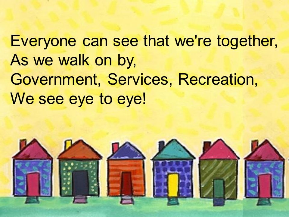 Everyone can see that we're together, As we walk on by, Government, Services, Recreation, We see eye to eye!