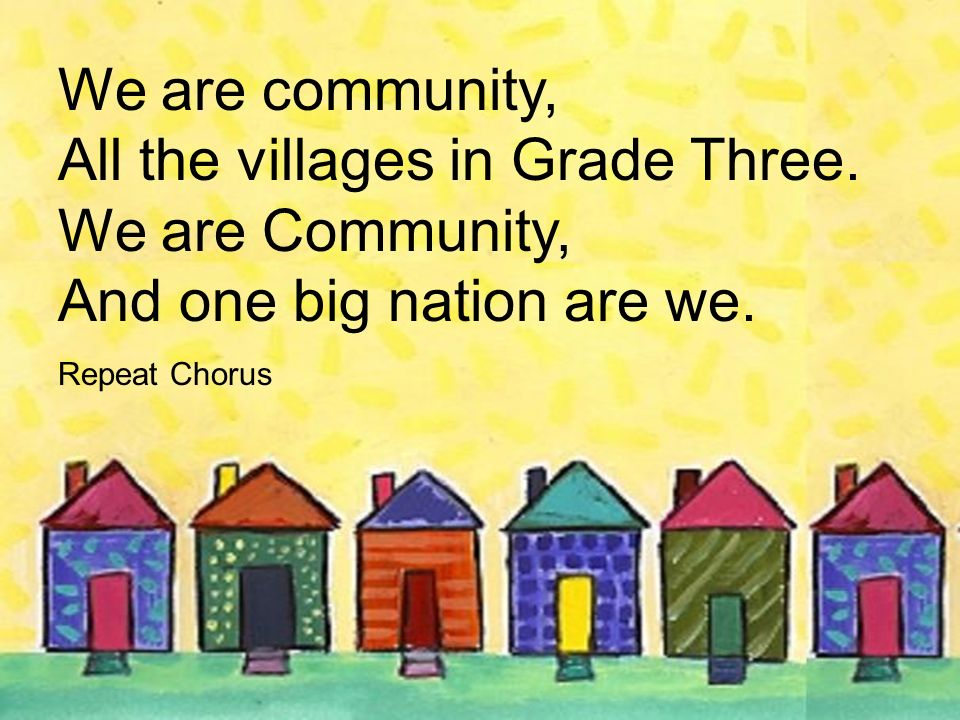 We are community, All the villages in Grade Three. We are Community, And one big nation are we. Repeat Chorus