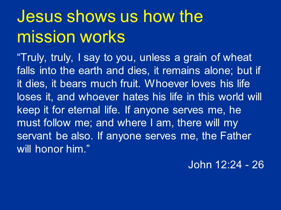 Jesus shows us how the mission works Truly, truly, I say to you, unless a grain of wheat falls into the earth and dies, it remains alone; but if it di