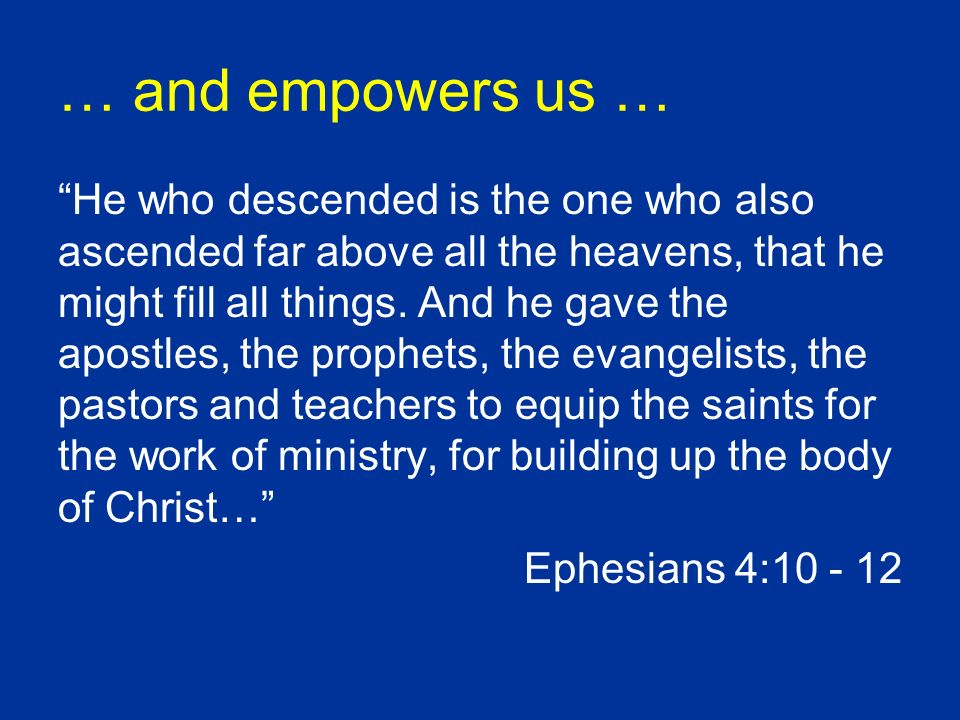 … and empowers us … He who descended is the one who also ascended far above all the heavens, that he might fill all things. And he gave the apostles,