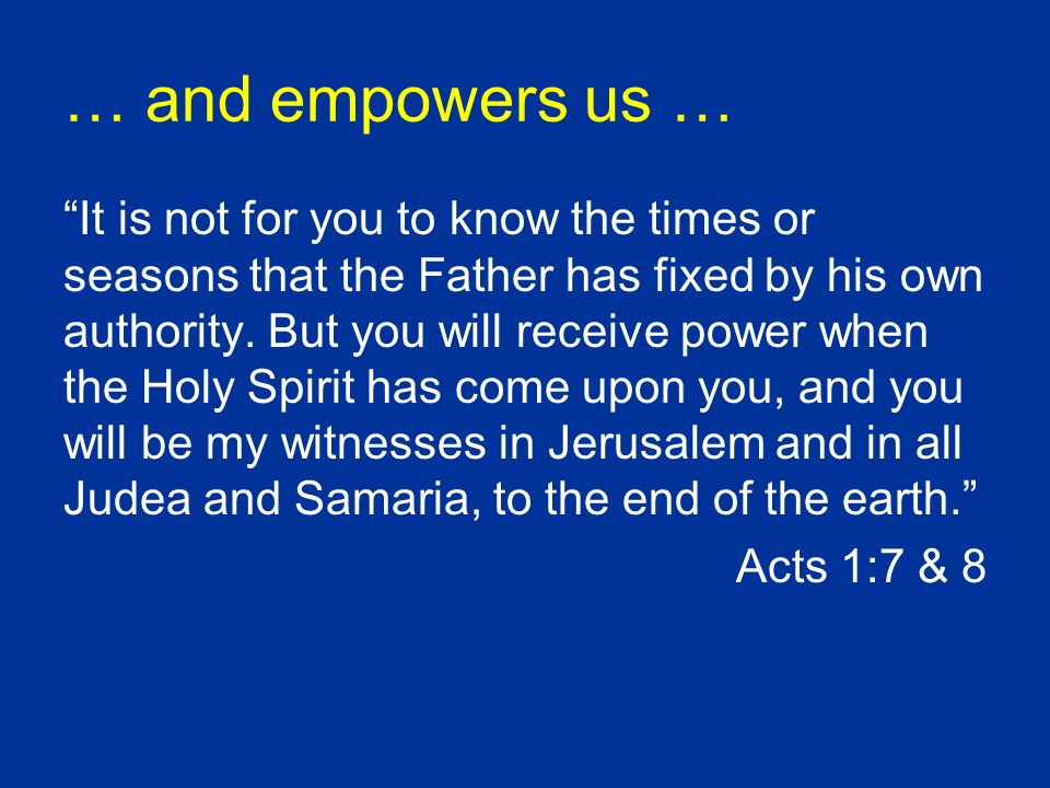 … and empowers us … It is not for you to know the times or seasons that the Father has fixed by his own authority. But you will receive power when the