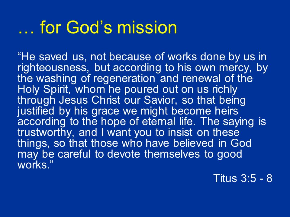 … for Gods mission He saved us, not because of works done by us in righteousness, but according to his own mercy, by the washing of regeneration and renewal of the Holy Spirit, whom he poured out on us richly through Jesus Christ our Savior, so that being justified by his grace we might become heirs according to the hope of eternal life.