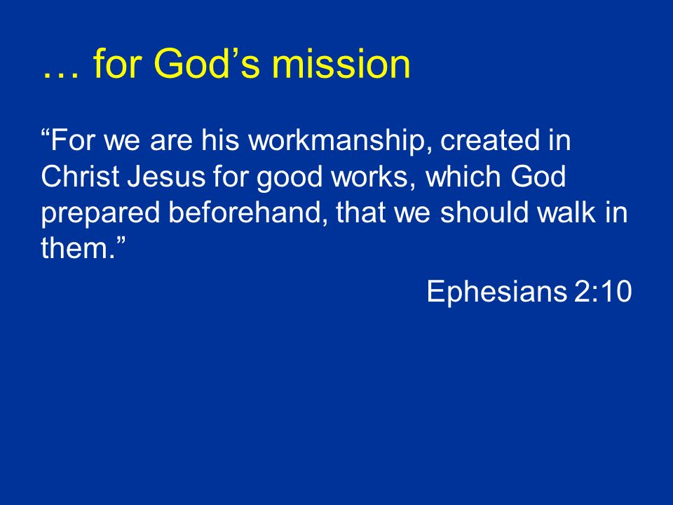 … for Gods mission For we are his workmanship, created in Christ Jesus for good works, which God prepared beforehand, that we should walk in them.