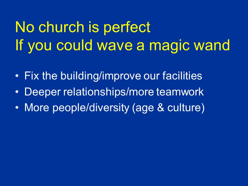 No church is perfect If you could wave a magic wand Fix the building/improve our facilities Deeper relationships/more teamwork More people/diversity (age & culture)