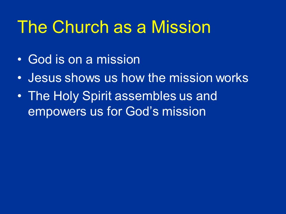 God is on a mission Jesus shows us how the mission works The Holy Spirit assembles us and empowers us for Gods mission