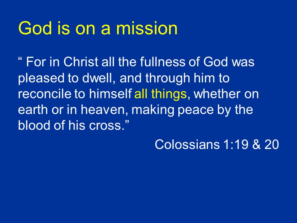 God is on a mission For in Christ all the fullness of God was pleased to dwell, and through him to reconcile to himself all things, whether on earth or in heaven, making peace by the blood of his cross.