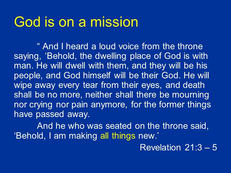 God is on a mission And I heard a loud voice from the throne saying, Behold, the dwelling place of God is with man. He will dwell with them, and they