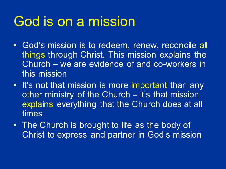 God is on a mission Gods mission is to redeem, renew, reconcile all things through Christ. This mission explains the Church – we are evidence of and c