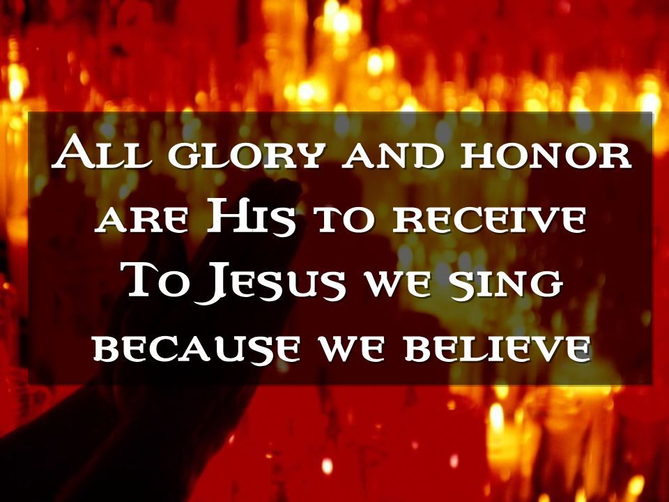 All glory and honor are His to receive To Jesus we sing because we believe