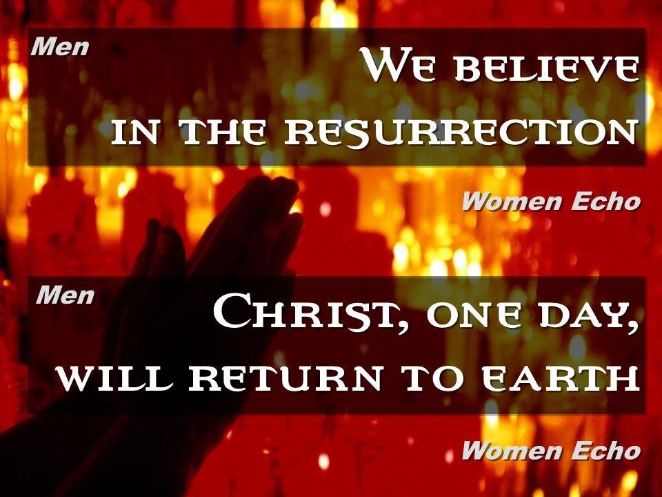 We believe in the resurrection Christ, one day, will return to earth Men Women Echo Men Women Echo