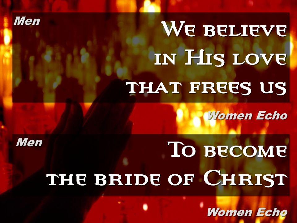 We believe in His love that frees us To become the bride of Christ Men Women Echo Men Women Echo