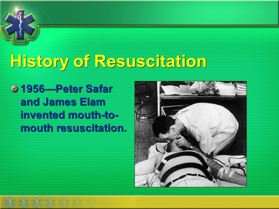 History of Resuscitation 1956Peter Safar and James Elam invented mouth-to- mouth resuscitation.