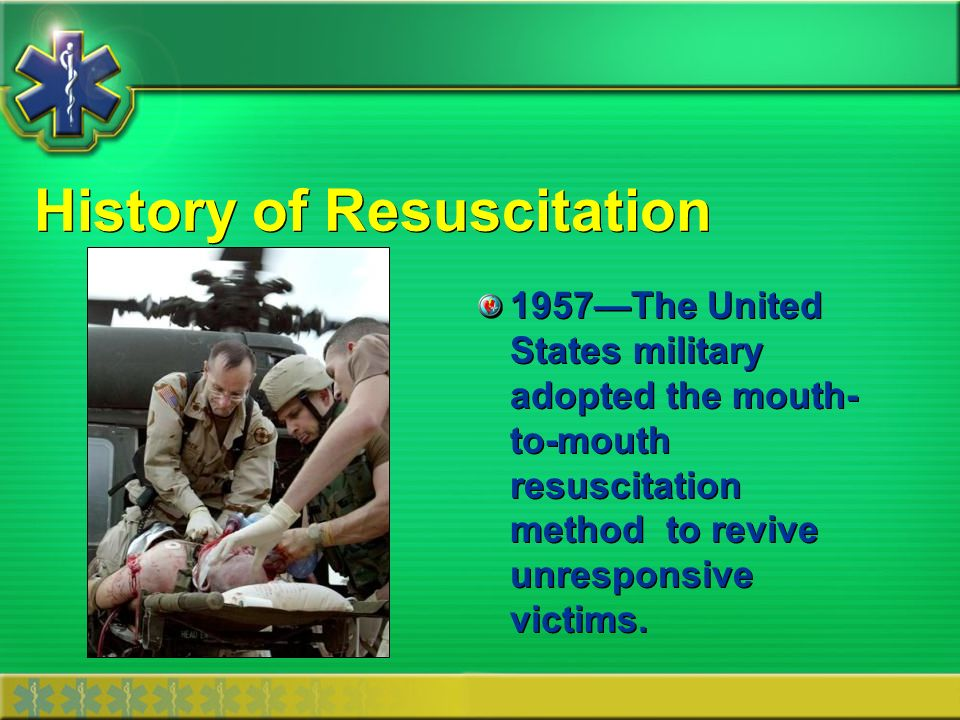 History of Resuscitation 1957The United States military adopted the mouth- to-mouth resuscitation method to revive unresponsive victims.
