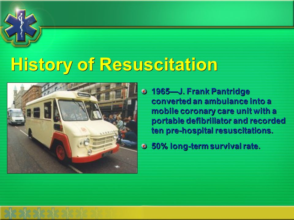 History of Resuscitation 1965J. Frank Pantridge converted an ambulance into a mobile coronary care unit with a portable defibrillator and recorded ten