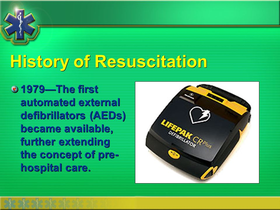 History of Resuscitation 1979The first automated external defibrillators (AEDs) became available, further extending the concept of pre- hospital care.