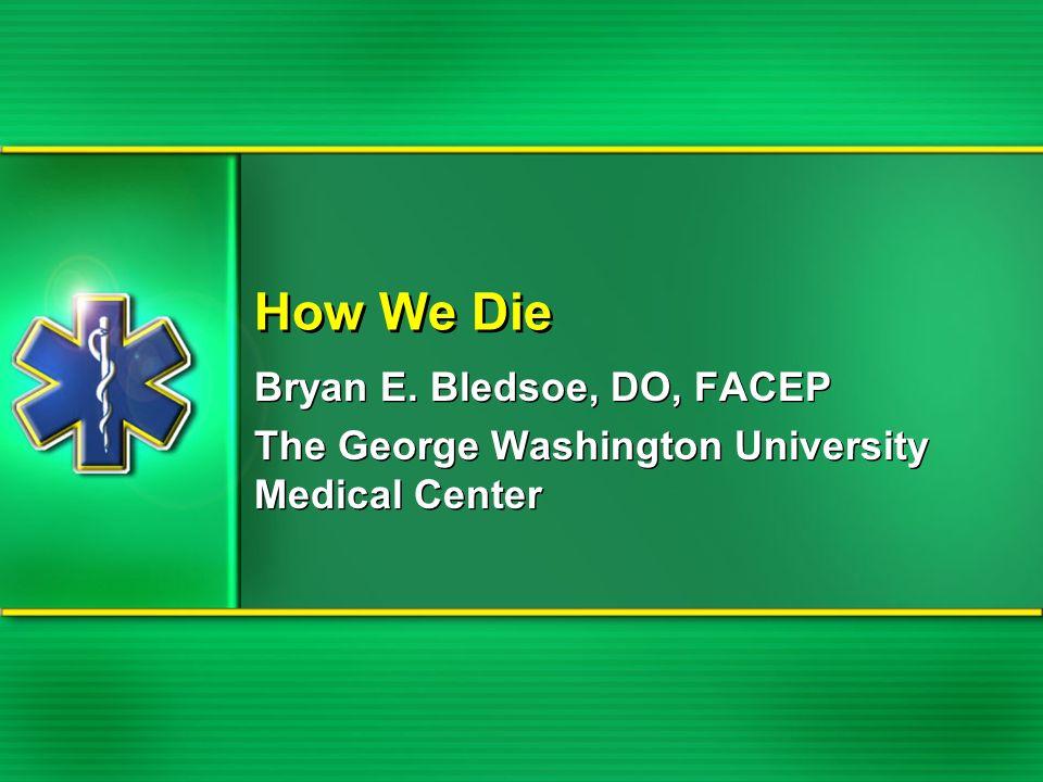 How We Die Bryan E. Bledsoe, DO, FACEP The George Washington University Medical Center Bryan E. Bledsoe, DO, FACEP The George Washington University Me