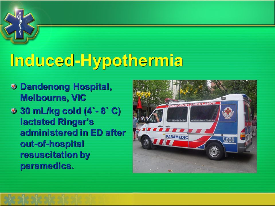 Induced-Hypothermia Dandenong Hospital, Melbourne, VIC 30 mL/kg cold (4˚- 8˚ C) lactated Ringers administered in ED after out-of-hospital resuscitatio