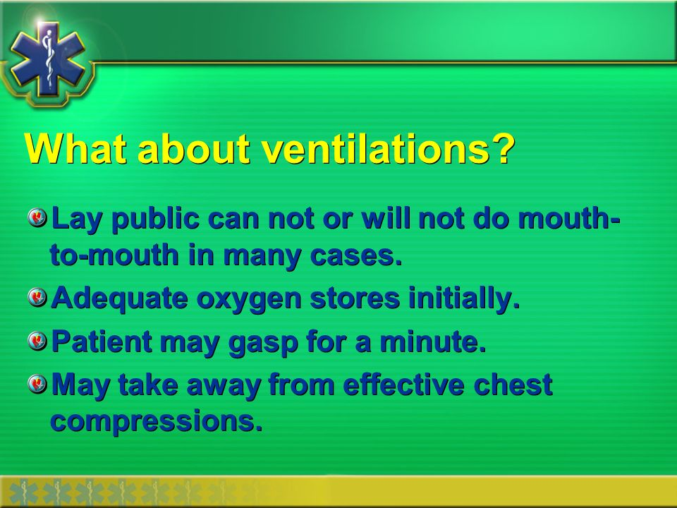 What about ventilations? Lay public can not or will not do mouth- to-mouth in many cases. Adequate oxygen stores initially. Patient may gasp for a min