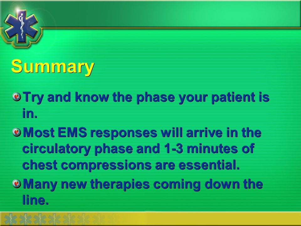 Summary Try and know the phase your patient is in. Most EMS responses will arrive in the circulatory phase and 1-3 minutes of chest compressions are e