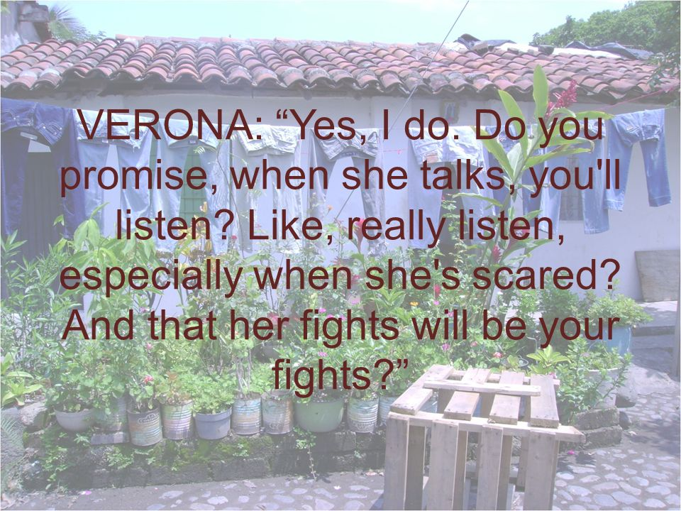 VERONA: Yes, I do. Do you promise, when she talks, you ll listen.