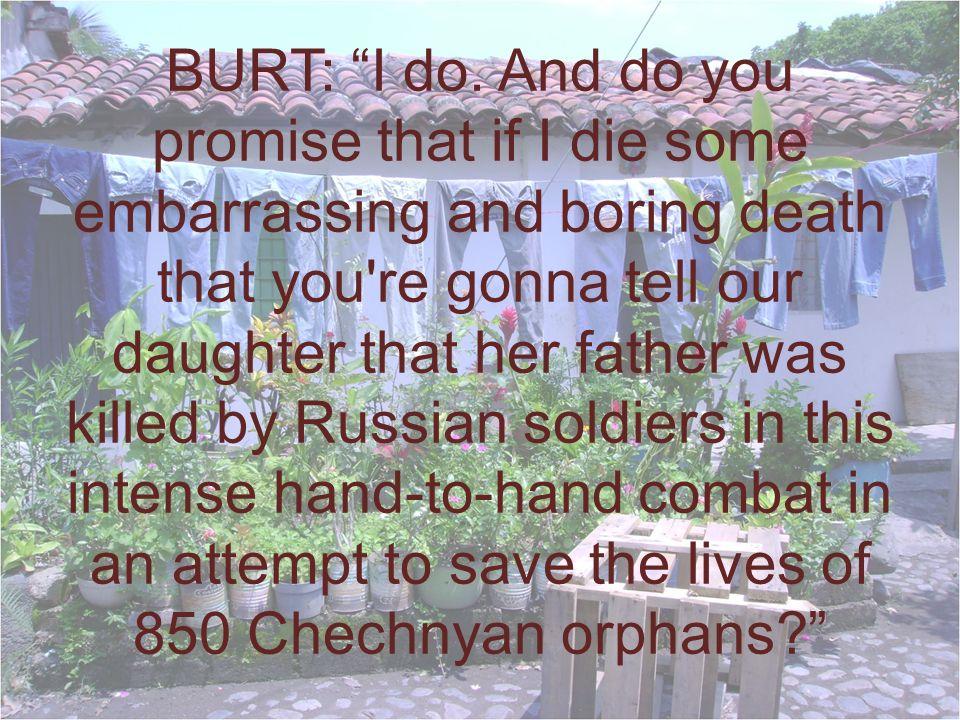 BURT: I do.