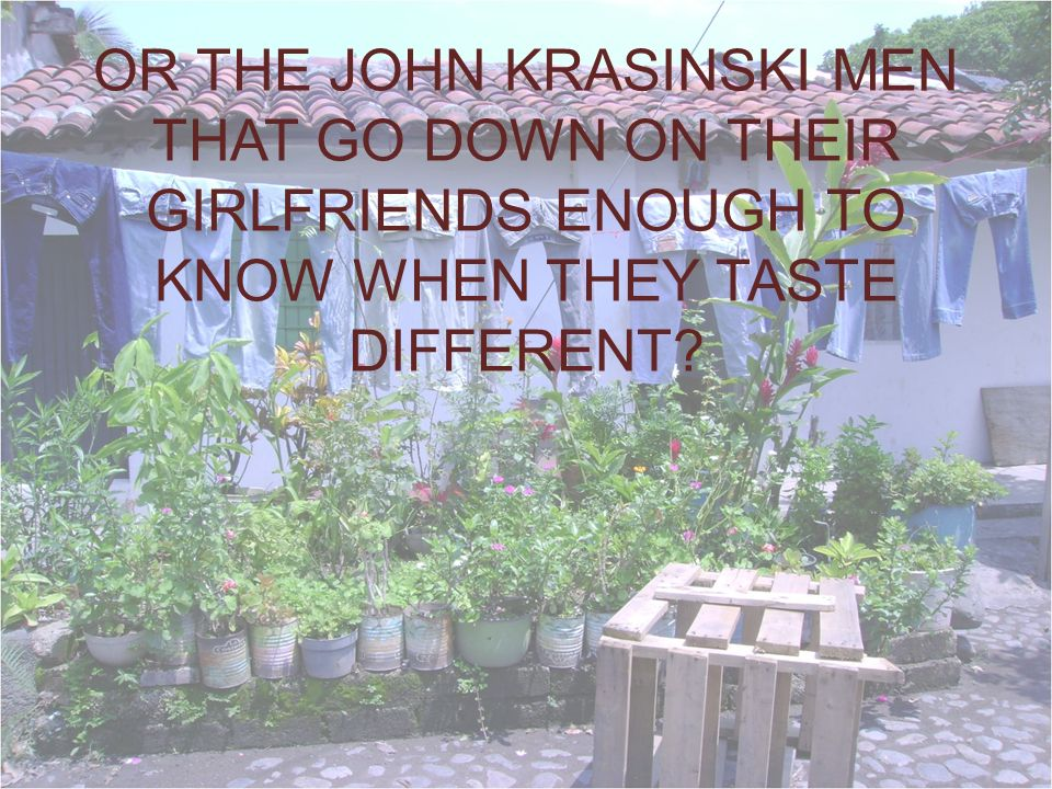 OR THE JOHN KRASINSKI MEN THAT GO DOWN ON THEIR GIRLFRIENDS ENOUGH TO KNOW WHEN THEY TASTE DIFFERENT