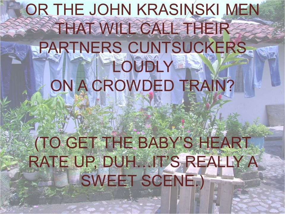 OR THE JOHN KRASINSKI MEN THAT WILL CALL THEIR PARTNERS CUNTSUCKERS LOUDLY ON A CROWDED TRAIN.