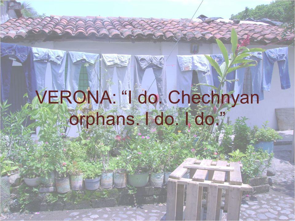 VERONA: I do. Chechnyan orphans. I do. I do.